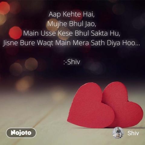Aap Kehte Hai, Mujhe Bhul Jao, Main Usse Kese Bhul Sakta Hu, Jisne Bure Waqt Main Mera Sath Diya Hoo...  :-Shiv