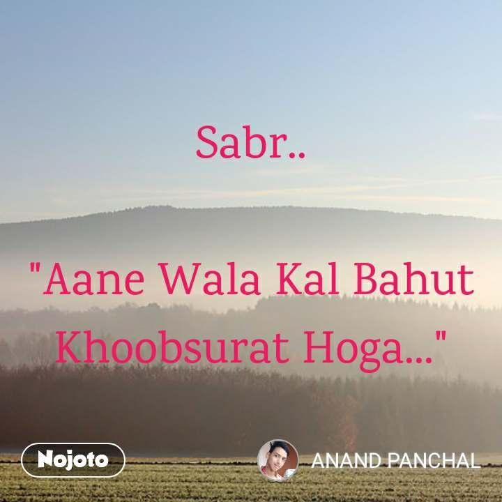 "Sabr..  ""Aane Wala Kal Bahut Khoobsurat Hoga..."""