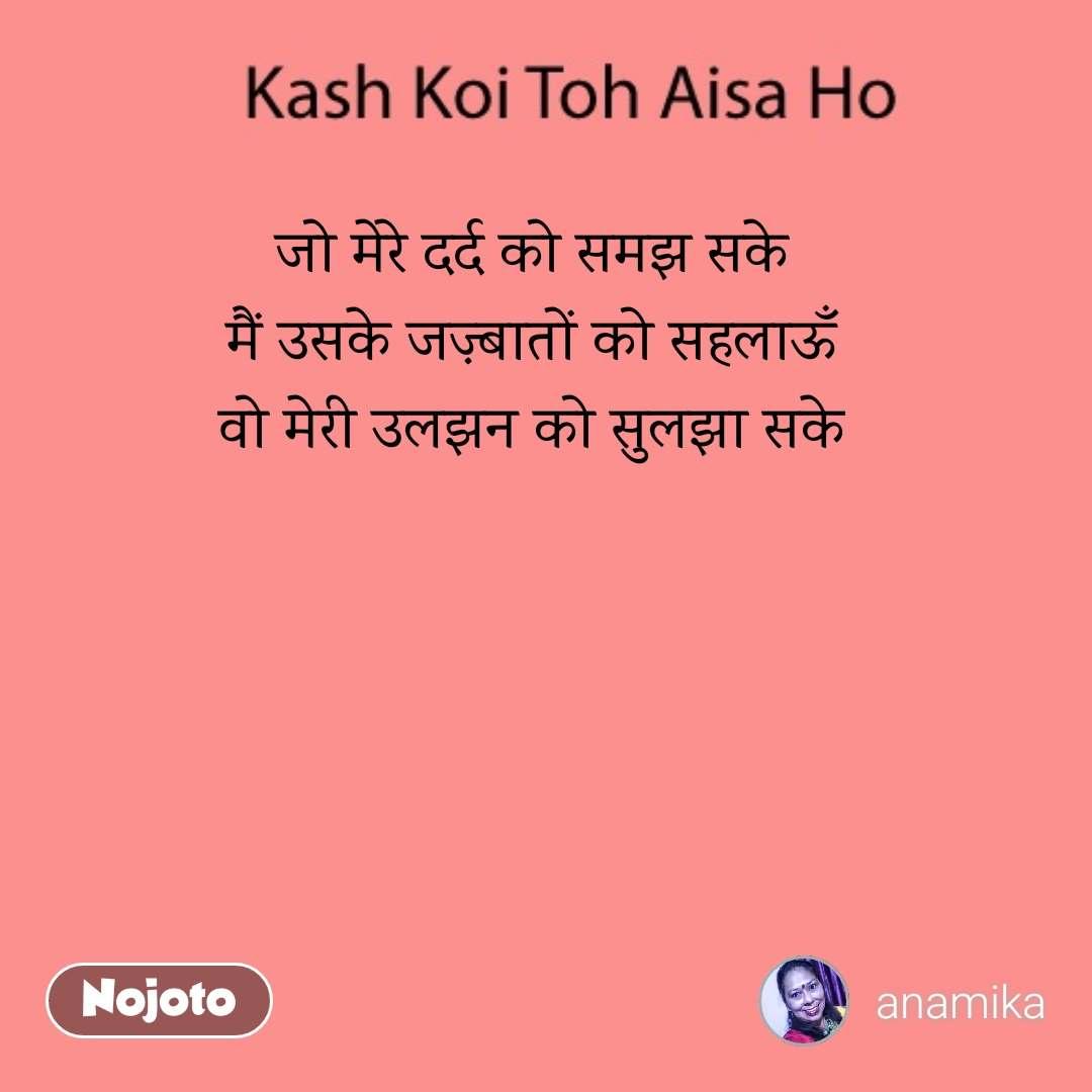 Kash Koi Toh Aisa Ho जो मेरे दर्द को समझ सके मैं उसके जज़्बातों को सहलाऊँ वो मेरी उलझन को सुलझा सके