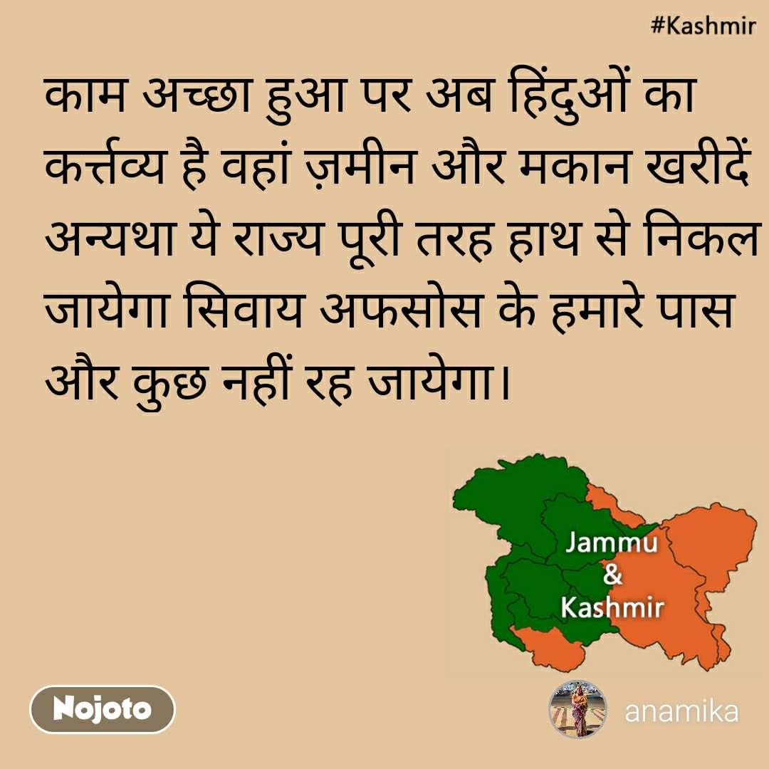 Kashmir काम अच्छा हुआ पर अब हिंदुओं का कर्त्तव्य है वहां ज़मीन और मकान खरीदें अन्यथा ये राज्य पूरी तरह हाथ से निकल जायेगा सिवाय अफसोस के हमारे पास और कुछ नहीं रह जायेगा।