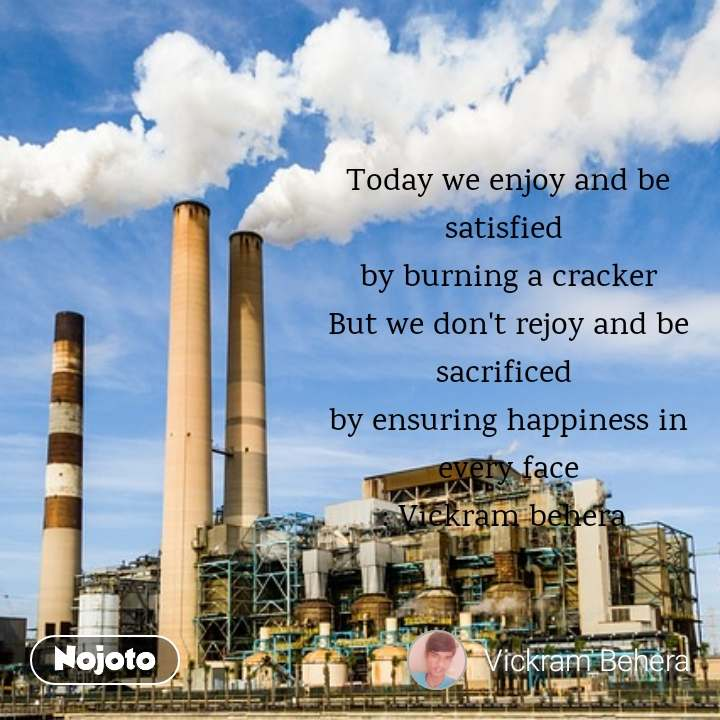 Today we enjoy and be satisfied  by burning a cracker But we don't rejoy and be sacrificed  by ensuring happiness in every face : Vickram behera