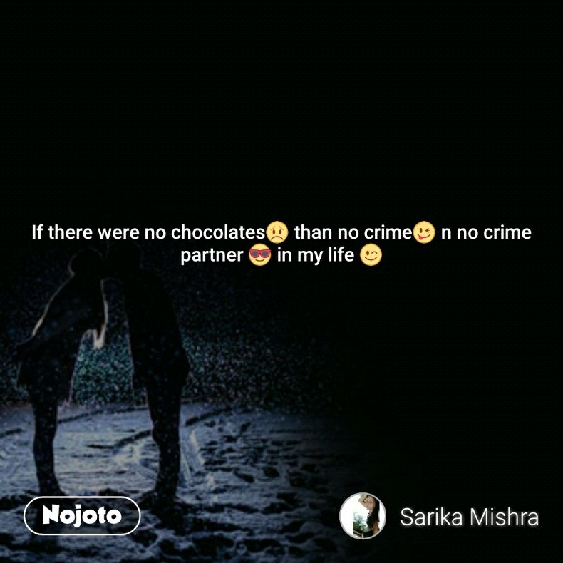 If there were no chocolates😞 than no crime😜 n no crime partner 😎 in my life 😉