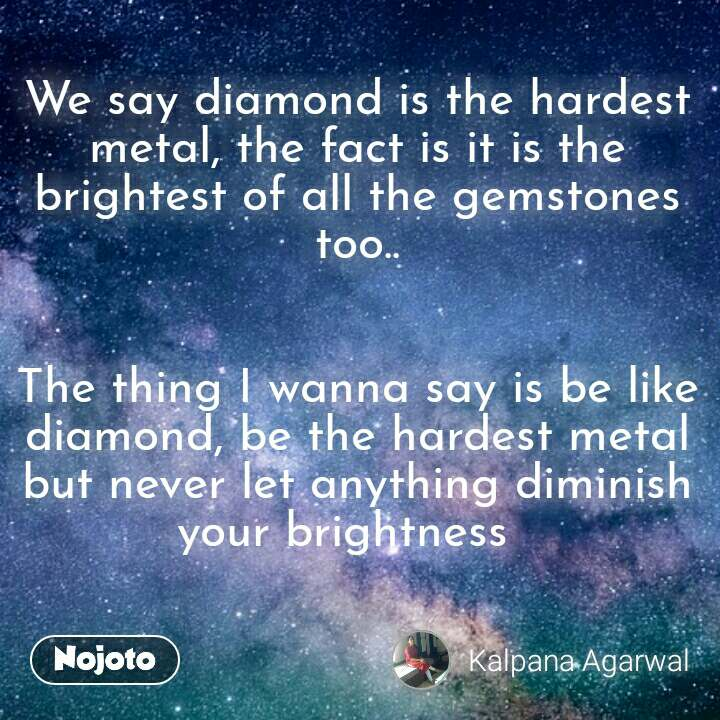 We say diamond is the hardest metal, the fact is it is the brightest of all the gemstones too..   The thing I wanna say is be like diamond, be the hardest metal but never let anything diminish your brightness