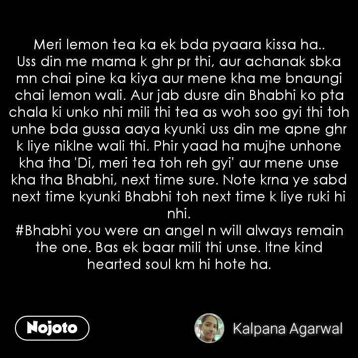 Meri lemon tea ka ek bda pyaara kissa ha.. Uss din me mama k ghr pr thi, aur achanak sbka mn chai pine ka kiya aur mene kha me bnaungi chai lemon wali. Aur jab dusre din Bhabhi ko pta chala ki unko nhi mili thi tea as woh soo gyi thi toh unhe bda gussa aaya kyunki uss din me apne ghr k liye niklne wali thi. Phir yaad ha mujhe unhone kha tha 'Di, meri tea toh reh gyi' aur mene unse kha tha Bhabhi, next time sure. Note krna ye sabd next time kyunki Bhabhi toh next time k liye ruki hi nhi. #Bhabhi you were an angel n will always remain the one. Bas ek baar mili thi unse. Itne kind hearted soul km hi hote ha.