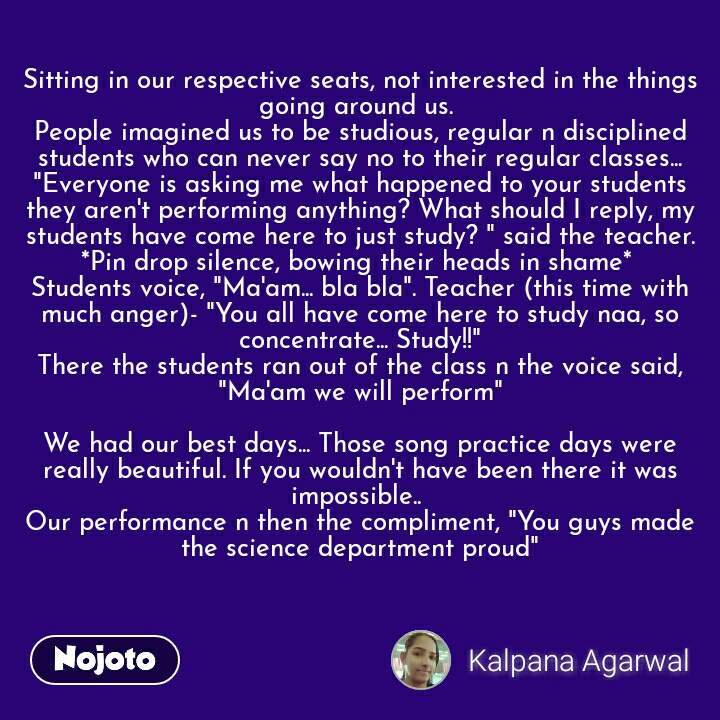 "Sitting in our respective seats, not interested in the things going around us.  People imagined us to be studious, regular n disciplined students who can never say no to their regular classes... ""Everyone is asking me what happened to your students they aren't performing anything? What should I reply, my students have come here to just study? "" said the teacher. *Pin drop silence, bowing their heads in shame*  Students voice, ""Ma'am... bla bla"". Teacher (this time with much anger)- ""You all have come here to study naa, so concentrate... Study!!"" There the students ran out of the class n the voice said, ""Ma'am we will perform""  We had our best days... Those song practice days were really beautiful. If you wouldn't have been there it was impossible..  Our performance n then the compliment, ""You guys made the science department proud"""