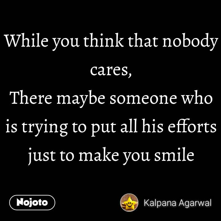 While you think that nobody cares, There maybe someone who is trying to put all his efforts just to make you smile