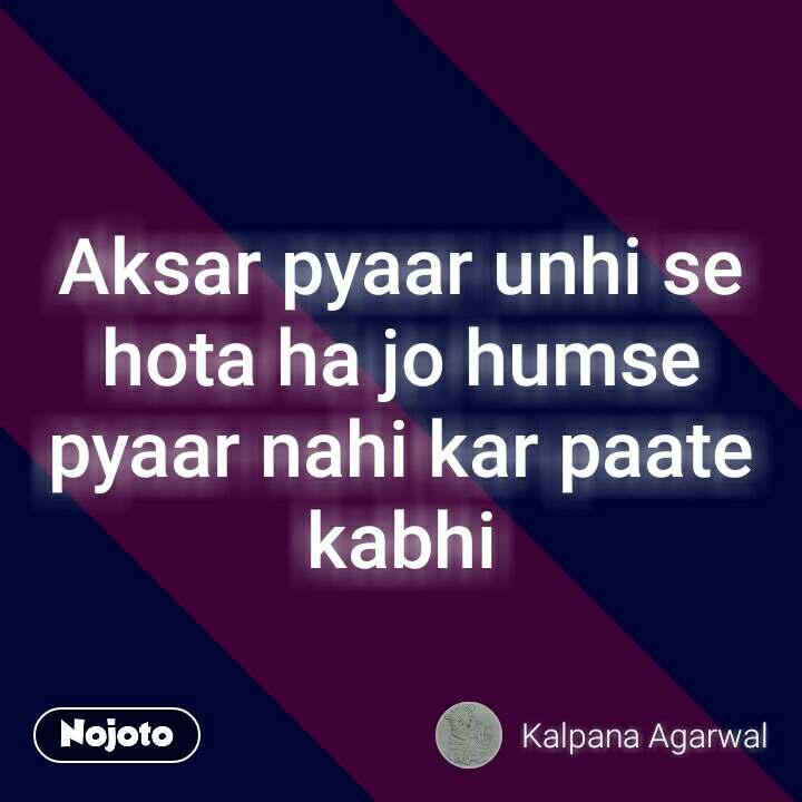 Aksar pyaar unhi se hota ha jo humse pyaar nahi kar paate kabhi #NojotoQuote
