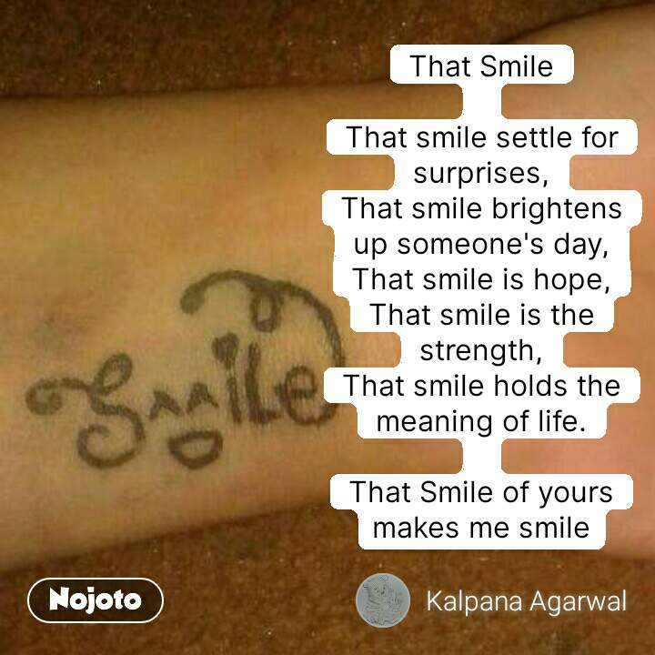 That Smile  That smile settle for surprises, That smile brightens up someone's day, That smile is hope, That smile is the strength, That smile holds the meaning of life.  That Smile of yours makes me smile #NojotoQuote