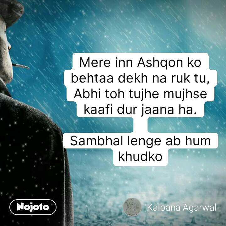 Mere inn Ashqon ko behtaa dekh na ruk tu, Abhi toh tujhe mujhse kaafi dur jaana ha.  Sambhal lenge ab hum khudko #NojotoQuote