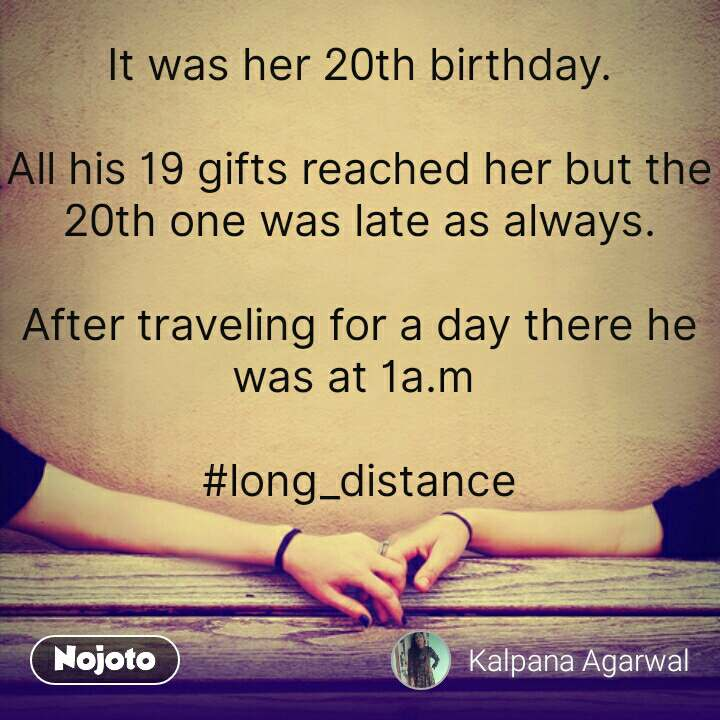 It was her 20th birthday.  All his 19 gifts reached her but the 20th one was late as always.  After traveling for a day there he was at 1a.m   #long_distance   #NojotoQuote