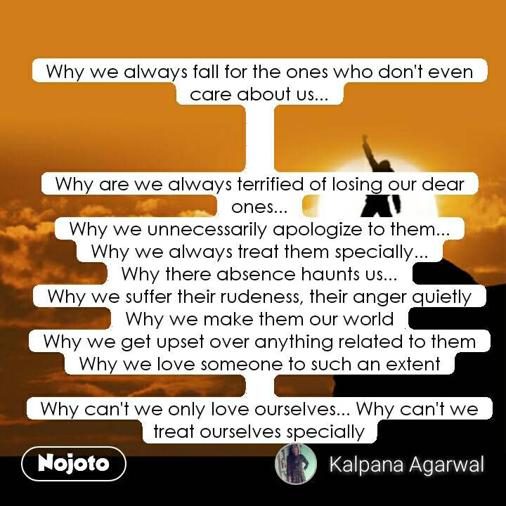 Why we always fall for the ones who don't even care about us...    Why are we always terrified of losing our dear ones... Why we unnecessarily apologize to them... Why we always treat them specially... Why there absence haunts us... Why we suffer their rudeness, their anger quietly Why we make them our world Why we get upset over anything related to them Why we love someone to such an extent  Why can't we only love ourselves... Why can't we treat ourselves specially #NojotoQuote