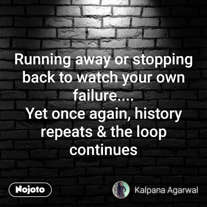 Running away or stopping back to watch your own failure.... Yet once again, history repeats & the loop continues