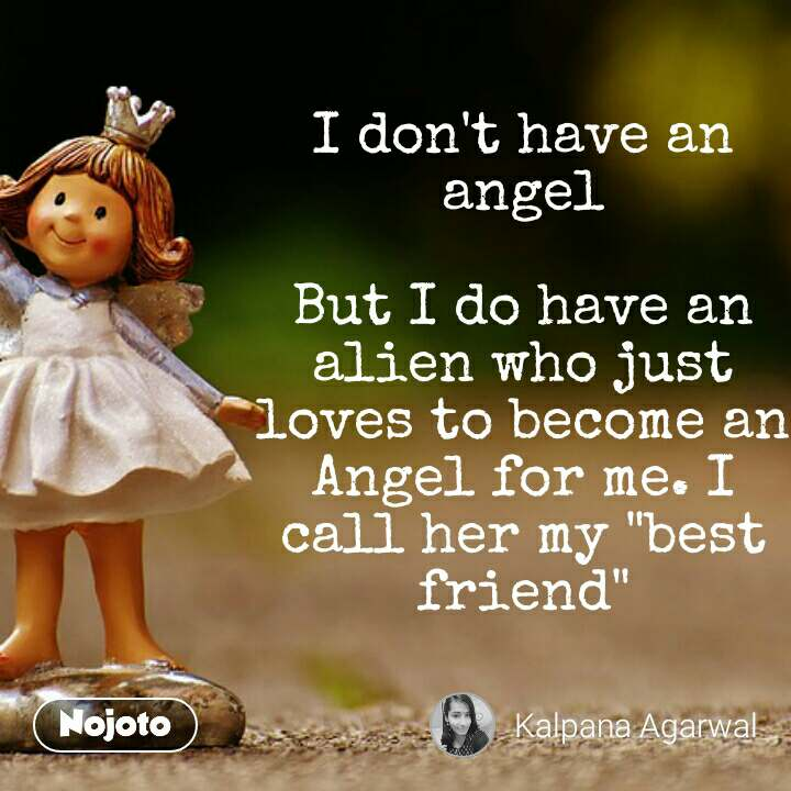 "I don't have an angel  But I do have an alien who just loves to become an Angel for me. I call her my ""best friend"""