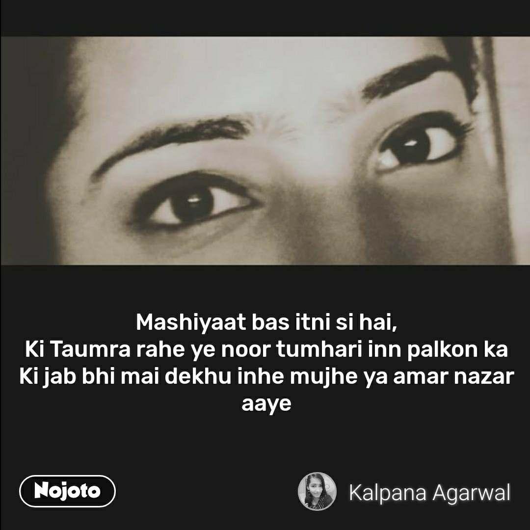 Mashiyaat bas itni si hai, Ki Taumra rahe ye noor tumhari inn palkon ka Ki jab bhi mai dekhu inhe mujhe ya amar nazar aaye