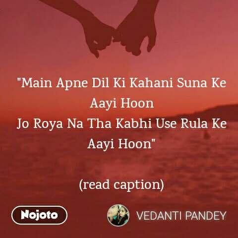 """""""Main Apne Dil Ki Kahani Suna Ke Aayi Hoon Jo Roya Na Tha Kabhi Use Rula Ke Aayi Hoon""""  (read caption)"""