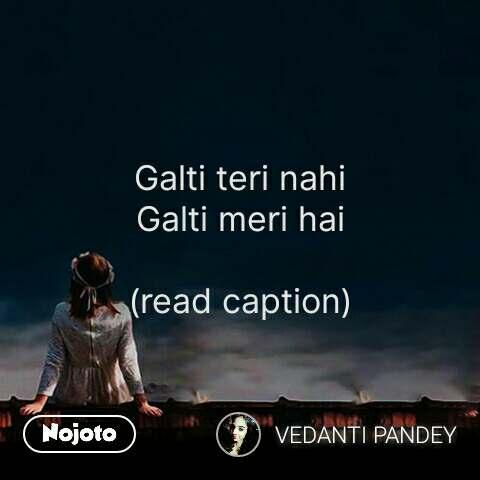 Galti teri nahi Galti meri hai  (read caption) #NojotoQuote