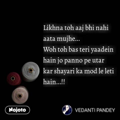 Likhna toh aaj bhi nahi aata mujhe...  Woh toh bas teri yaadein hain jo panno pe utar kar shayari ka mod le leti hain...!!  #NojotoQuote