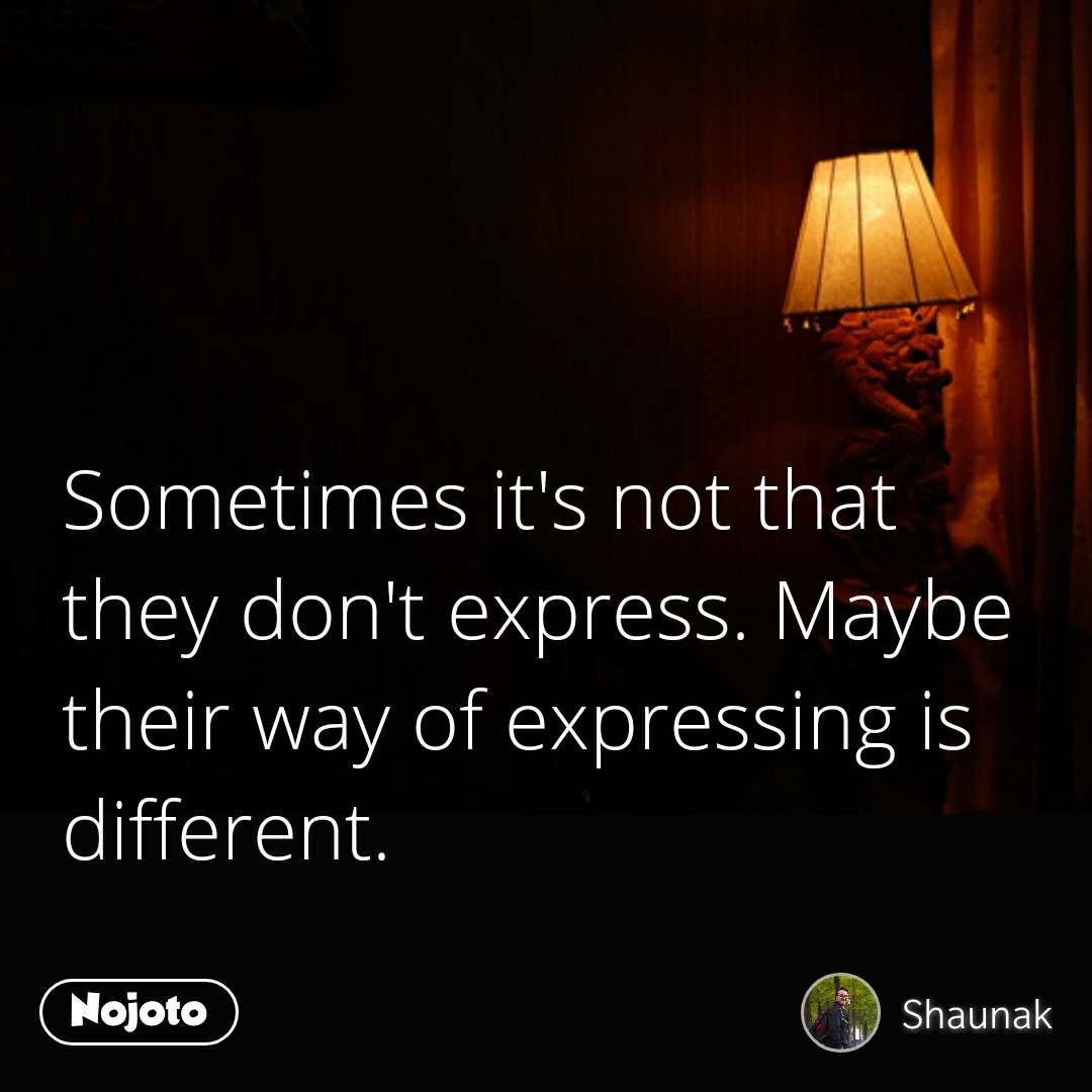 Sometimes it's not that they don't express. Maybe their way of expressing is different.