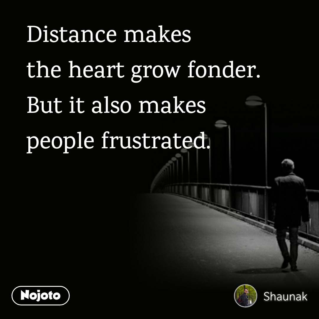 Distance makes  the heart grow fonder.  But it also makes  people frustrated.