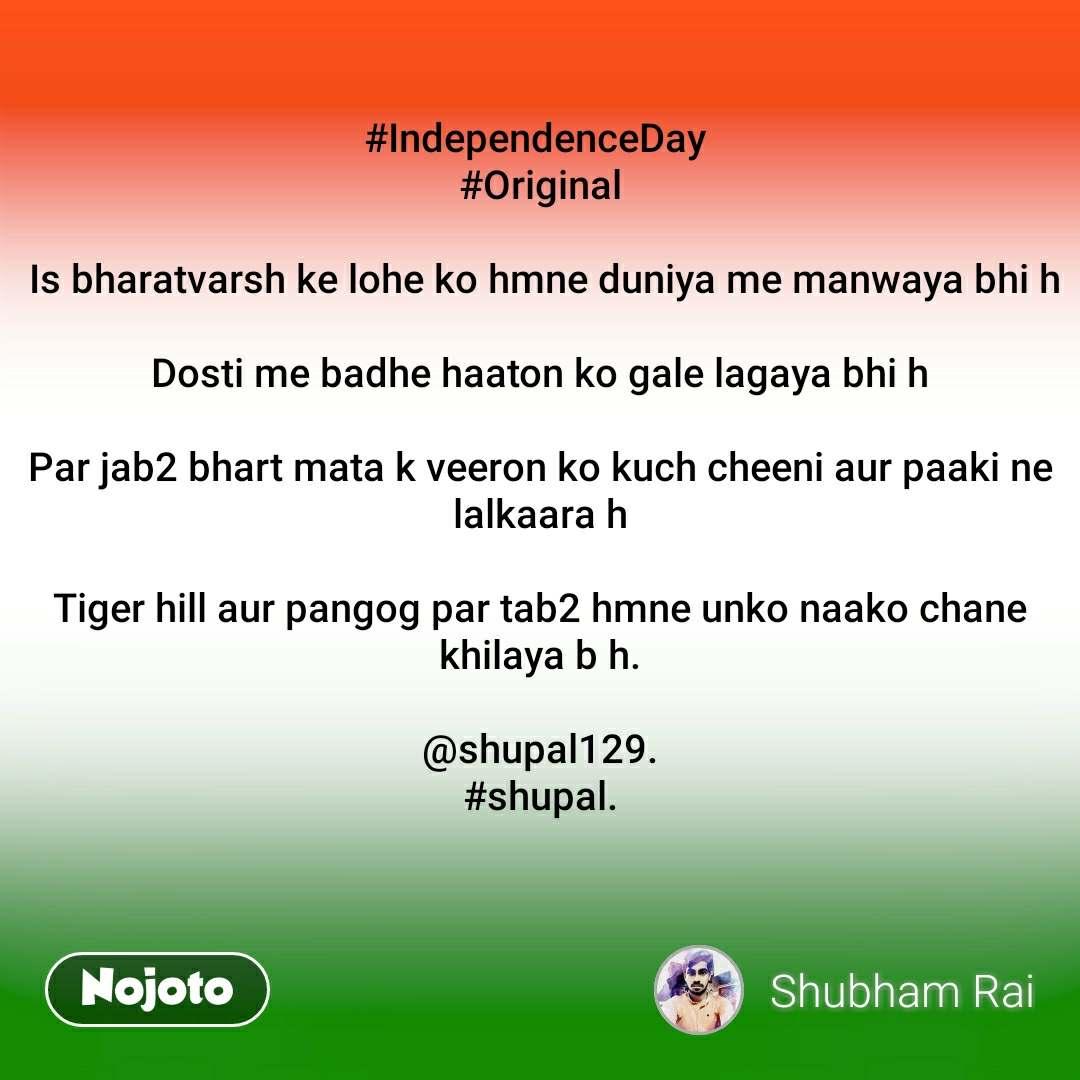 #IndependenceDay  #Original   Is bharatvarsh ke lohe ko hmne duniya me manwaya bhi h  Dosti me badhe haaton ko gale lagaya bhi h  Par jab2 bhart mata k veeron ko kuch cheeni aur paaki ne lalkaara h  Tiger hill aur pangog par tab2 hmne unko naako chane khilaya b h.  @shupal129. #shupal.