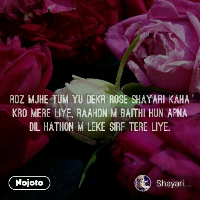 Roz mjhe tum yu dekr rose shayari kaha kro mere liye, raahon m baithi hun apna dil hathon m leke sirf tere liye.