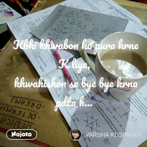 Kbhi khwabon ko pura krne K liye,  khwahishon se bye bye krna pdta h...  #NojotoQuote