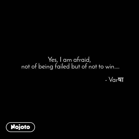 Yes, I am afraid,  not of being failed but of not to win....                                                            - Varषा