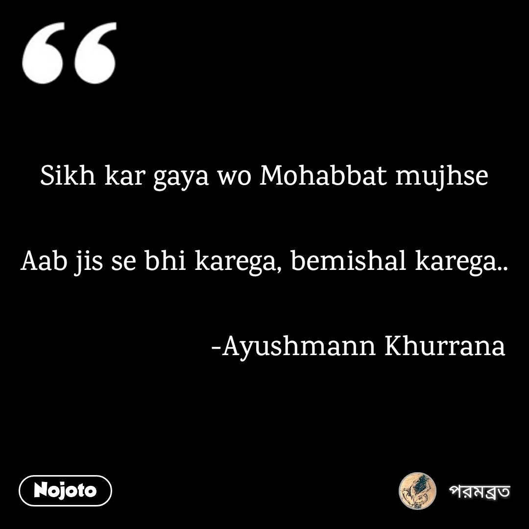 Sikh kar gaya wo Mohabbat mujhse  Aab jis se bhi karega, bemishal karega..                          -Ayushmann Khurrana