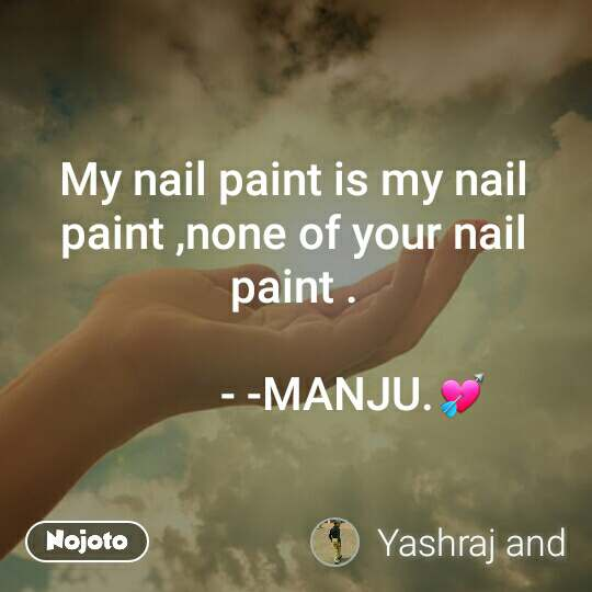 My nail paint is my nail paint ,none of your nail paint .             - -MANJU.💘