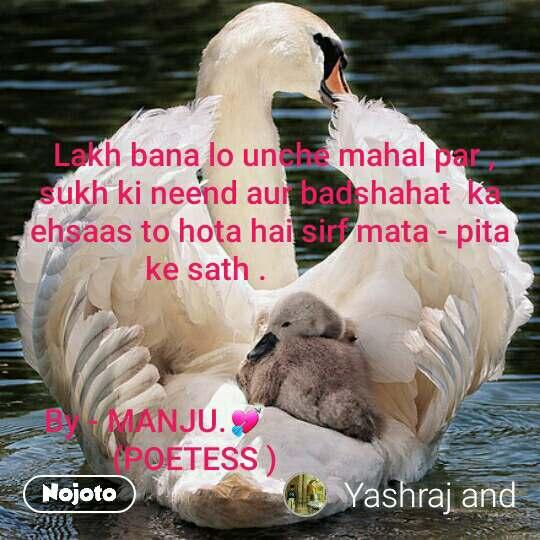 Lakh bana lo unche mahal par , sukh ki neend aur badshahat  ka  ehsaas to hota hai sirf mata - pita  ke sath .                     By - MANJU.💘                                      (POETESS )