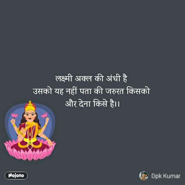 लक्ष्मी अक्ल की अंधी है  उसको यह नहीं पता की जरुरत किसको  और देना किसे है।।