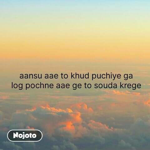 aansu aae to khud puchiye ga log pochne aae ge to souda krege #NojotoQuote