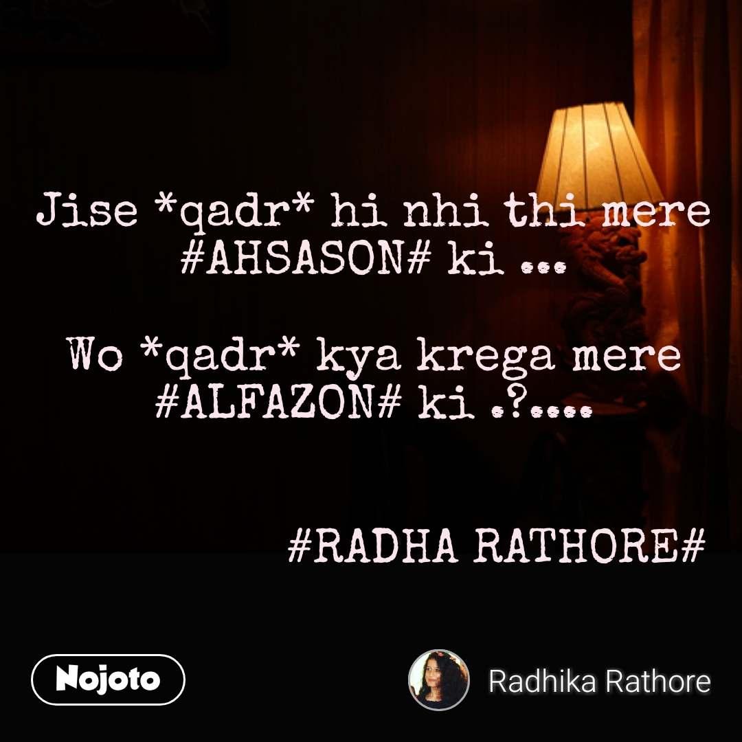 Jise *qadr* hi nhi thi mere #AHSASON# ki ...  Wo *qadr* kya krega mere #ALFAZON# ki .?....                    #RADHA RATHORE#