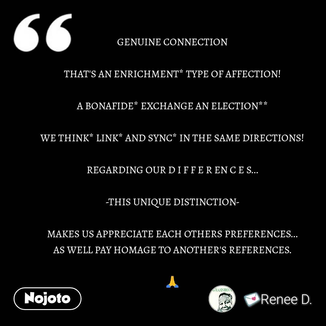 GENUINE CONNECTION  THAT'S AN ENRICHMENT* TYPE OF AFFECTION!  A BONAFIDE* EXCHANGE AN ELECTION**  WE THINK* LINK* AND SYNC* IN THE SAME DIRECTIONS!  REGARDING OUR D I F F E R EN C E S...  -THIS UNIQUE DISTINCTION-  MAKES US APPRECIATE EACH OTHERS PREFERENCES... AS WELL PAY HOMAGE TO ANOTHER'S REFERENCES.  🙏