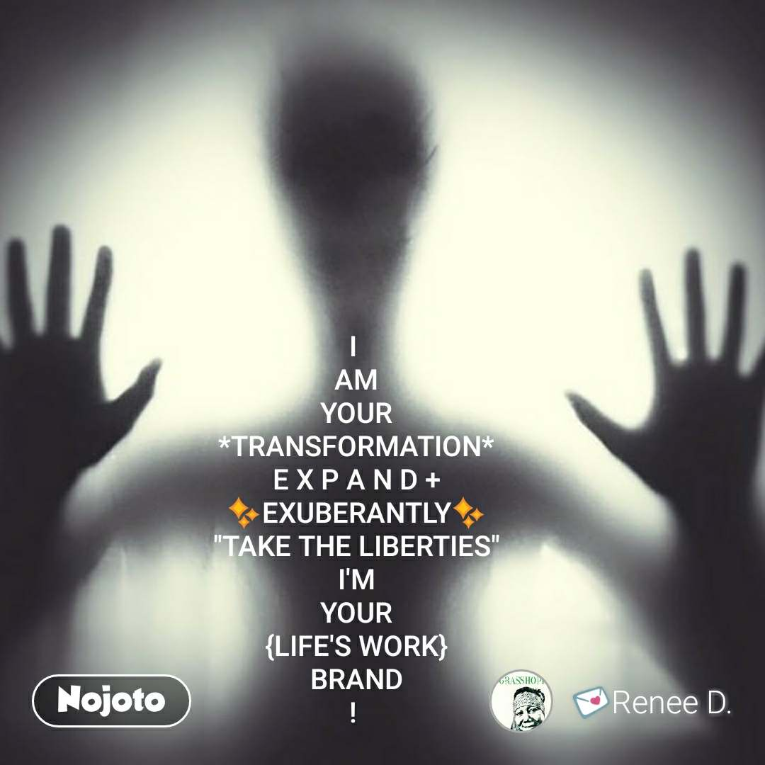 """I  AM YOUR *TRANSFORMATION* E X P A N D + ✨EXUBERANTLY✨ """"TAKE THE LIBERTIES"""" I'M YOUR {LIFE'S WORK} BRAND !  #NojotoQuote"""