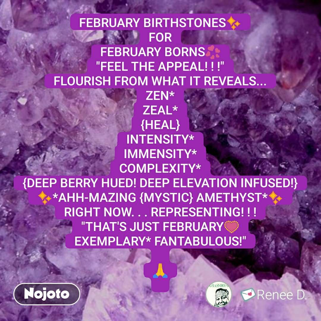 """FEBRUARY BIRTHSTONES✨ FOR FEBRUARY BORNS💞 """"FEEL THE APPEAL! ! !"""" FLOURISH FROM WHAT IT REVEALS... ZEN* ZEAL* {HEAL} INTENSITY* IMMENSITY* COMPLEXITY* {DEEP BERRY HUED! DEEP ELEVATION INFUSED!} ✨*AHH-MAZING {MYSTIC} AMETHYST*✨ RIGHT NOW. . . REPRESENTING! ! ! """"THAT'S JUST FEBRUARY💟 EXEMPLARY* FANTABULOUS!""""  🙏   #NojotoQuote"""