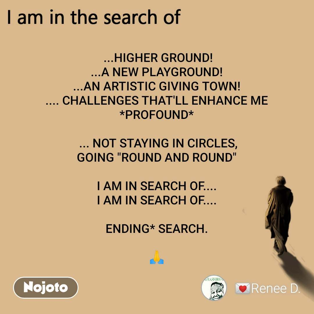 """I am in the search of  ...HIGHER GROUND! ...A NEW PLAYGROUND! ...AN ARTISTIC GIVING TOWN! .... CHALLENGES THAT'LL ENHANCE ME *PROFOUND*    ... NOT STAYING IN CIRCLES,  GOING """"ROUND AND ROUND""""  I AM IN SEARCH OF.... I AM IN SEARCH OF....  ENDING* SEARCH.  🙏"""