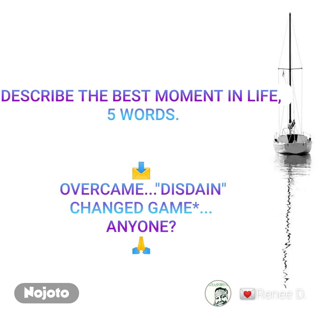 """DESCRIBE THE BEST MOMENT IN LIFE,  5 WORDS.   📩  OVERCAME...""""DISDAIN"""" CHANGED GAME*... ANYONE? 🙏"""