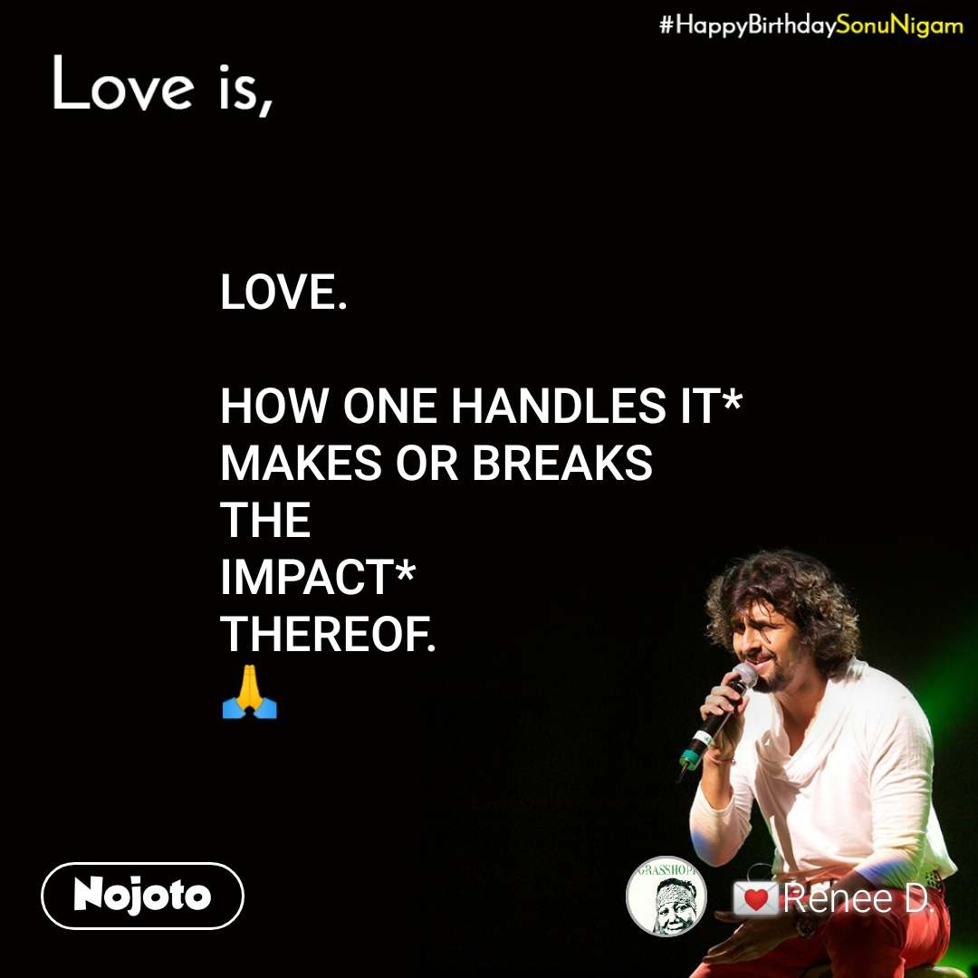 Happy Birthday Sonu Nigam LOVE.  HOW ONE HANDLES IT* MAKES OR BREAKS THE IMPACT* THEREOF. 🙏