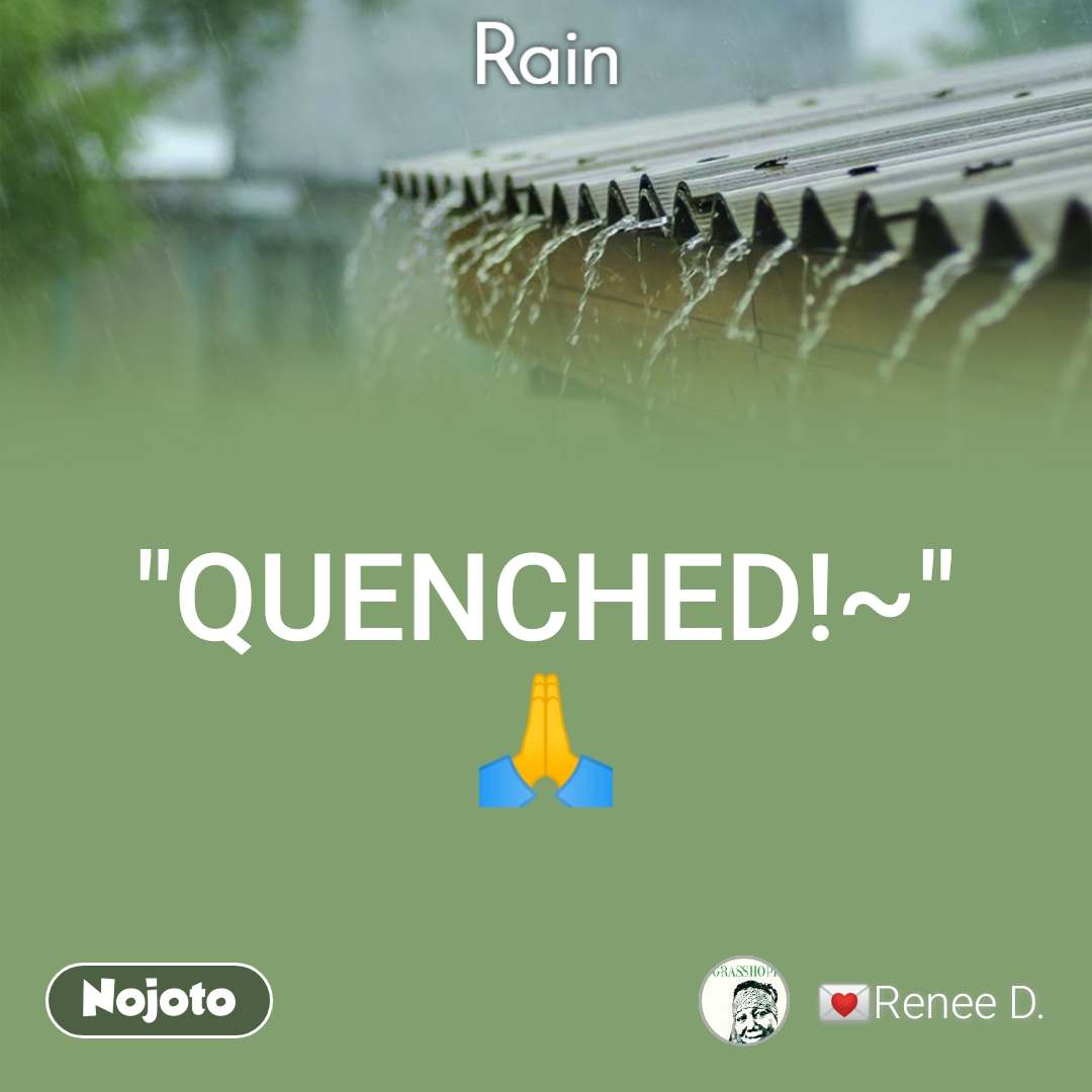 """Rain """"QUENCHED!~"""" 🙏"""