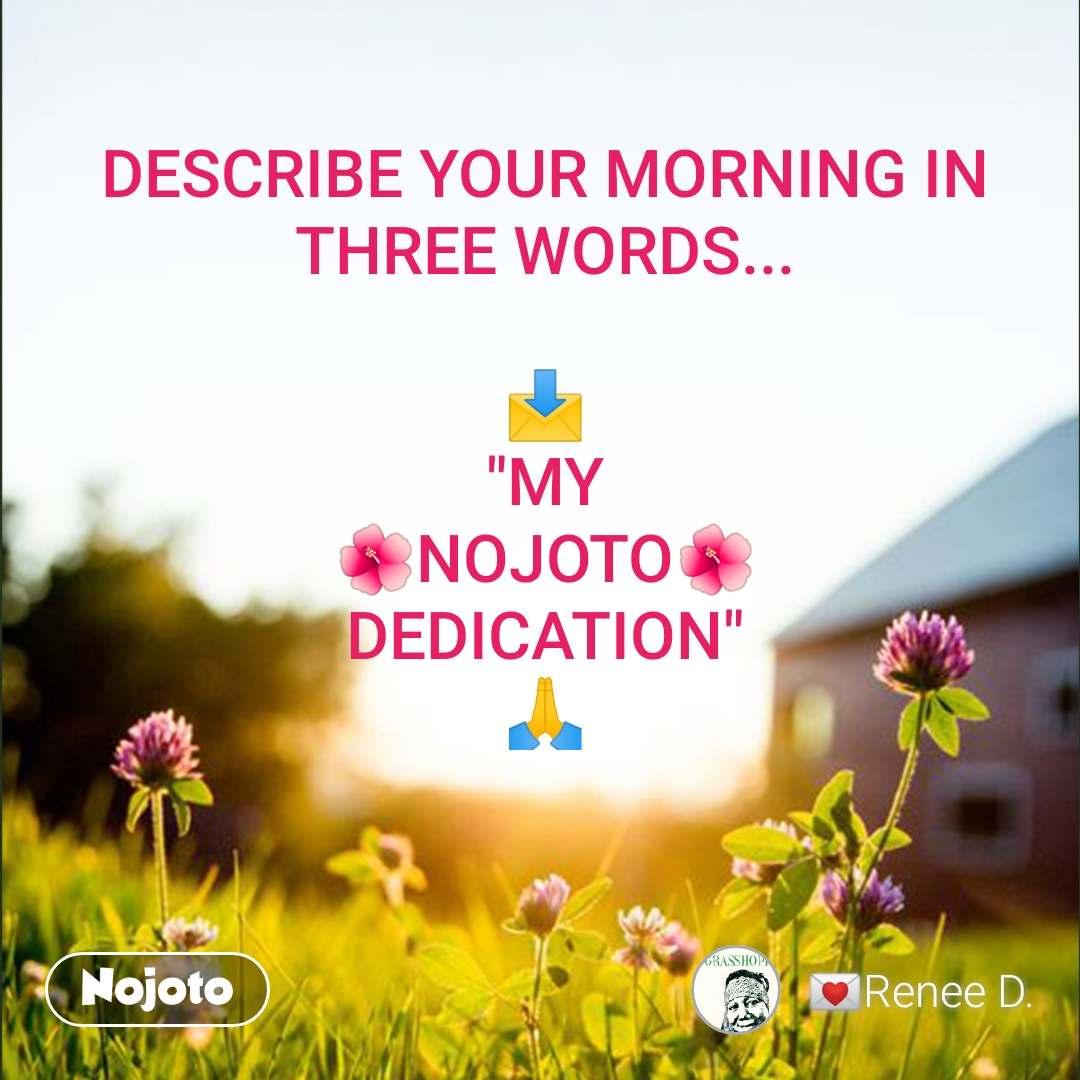"""DESCRIBE YOUR MORNING IN THREE WORDS...  📩 """"MY 🌺NOJOTO🌺 DEDICATION"""" 🙏"""
