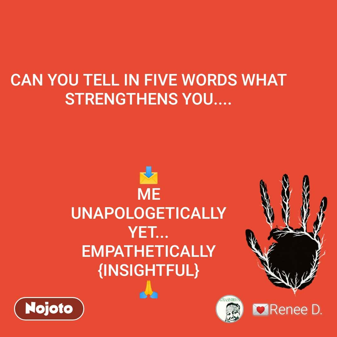 CAN YOU TELL IN FIVE WORDS WHAT STRENGTHENS YOU....    📩 ME UNAPOLOGETICALLY YET... EMPATHETICALLY {INSIGHTFUL} 🙏