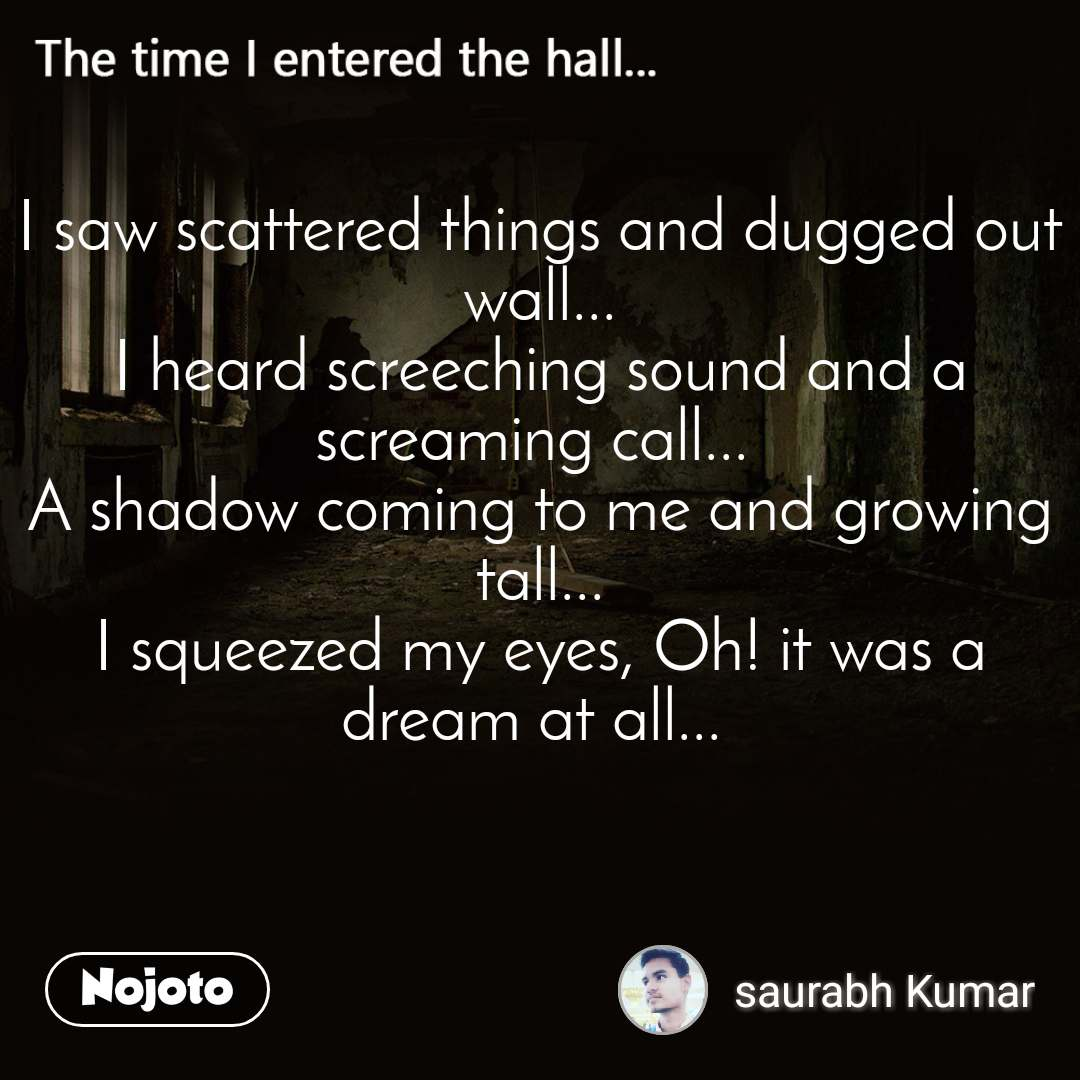 The time I entered the halll I saw scattered things and dugged out wall... I heard screeching sound and a screaming call...  A shadow coming to me and growing tall... I squeezed my eyes, Oh! it was a dream at all...