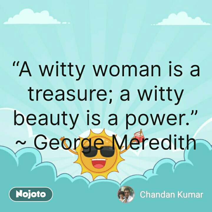 "good mornning ""A witty woman is a treasure; a witty beauty is a power."" ~ George Meredith #NojotoQuote"