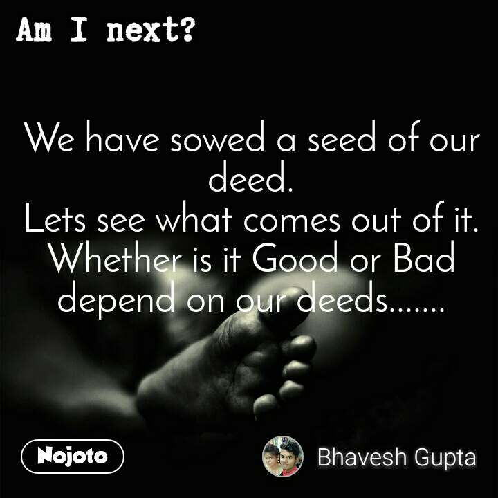 Am I next? We have sowed a seed of our deed. Lets see what comes out of it. Whether is it Good or Bad depend on our deeds.......