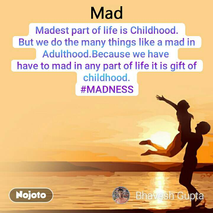 Mad Madest part of life is Childhood. But we do the many things like a mad in Adulthood.Because we have  have to mad in any part of life it is gift of childhood. #MADNESS