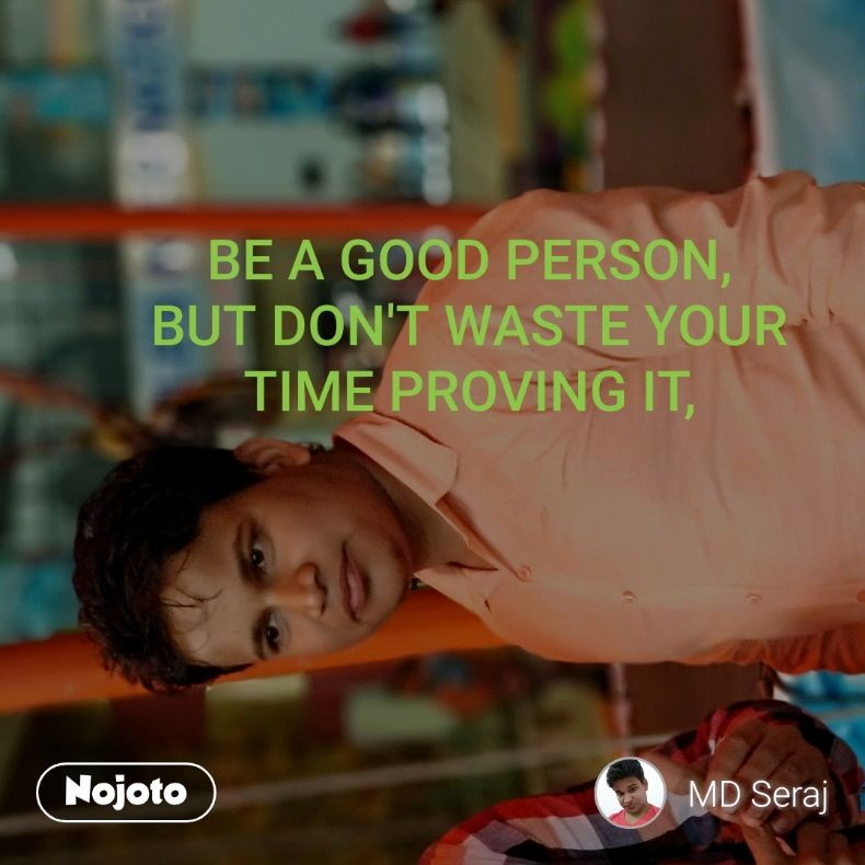 BE A GOOD PERSON, BUT DON'T WASTE YOUR TIME PROVING IT,