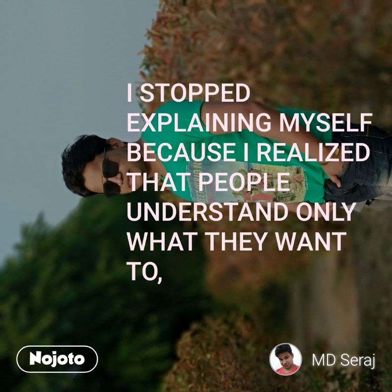 I STOPPED EXPLAINING MYSELF  BECAUSE I REALIZED THAT PEOPLE UNDERSTAND ONLY WHAT THEY WANT TO,