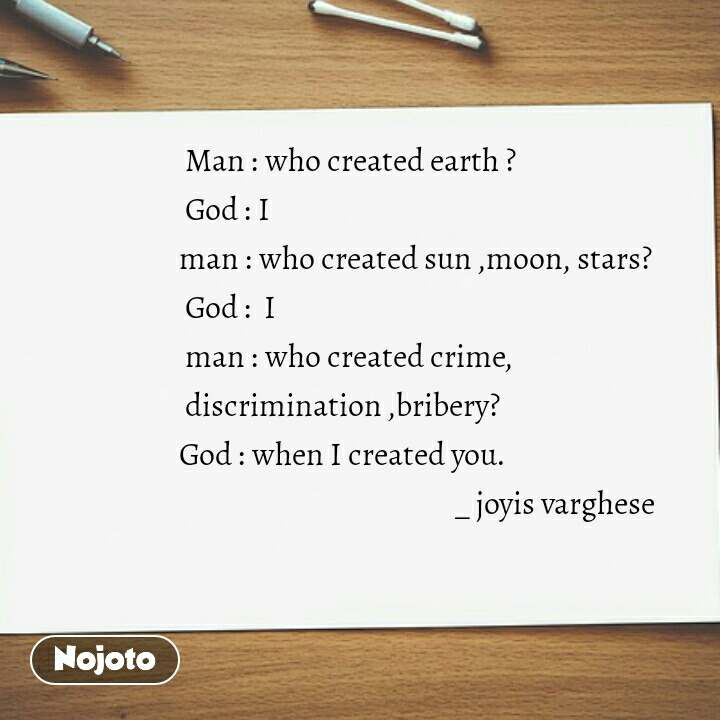 Man : who created earth ?                God : I                                            man : who created sun ,moon, stars?                        God :  I                                      man : who created crime,                    discrimination ,bribery?               God : when I created you.                                                                 _ joyis varghese