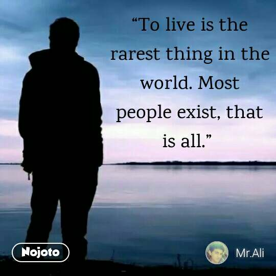 """To live is the rarest thing in the world. Most people exist, that is all."""